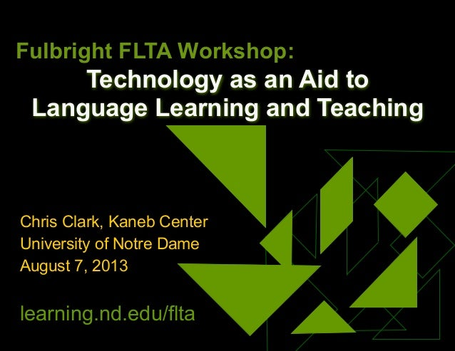 Technology as an Aid to Language Learning and Teaching Chris Clark, Kaneb Center University of Notre Dame August 7, 2013 l...