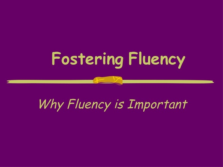 Fostering   Fluency Why Fluency is Important