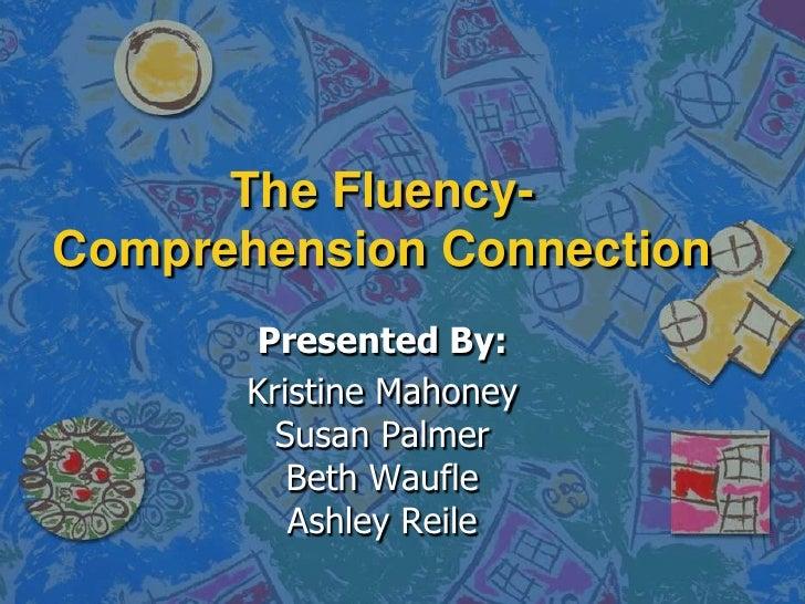 The Fluency-Comprehension Connection<br />Presented By:<br />Kristine MahoneySusan PalmerBeth WaufleAshley Reile<br />