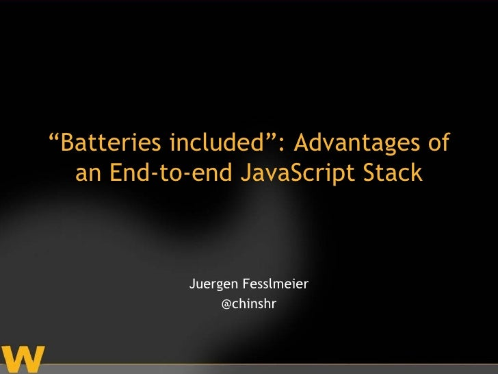 """Batteries included"": Advantages of  an End-to-end JavaScript Stack            Juergen Fesslmeier                 @chinshr"