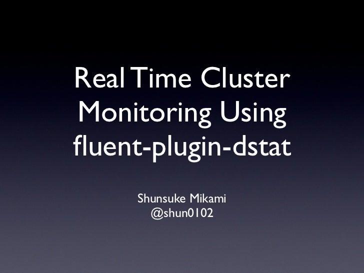 Real Time ClusterMonitoring Usingfluent-plugin-dstat     Shunsuke Mikami       @shun0102