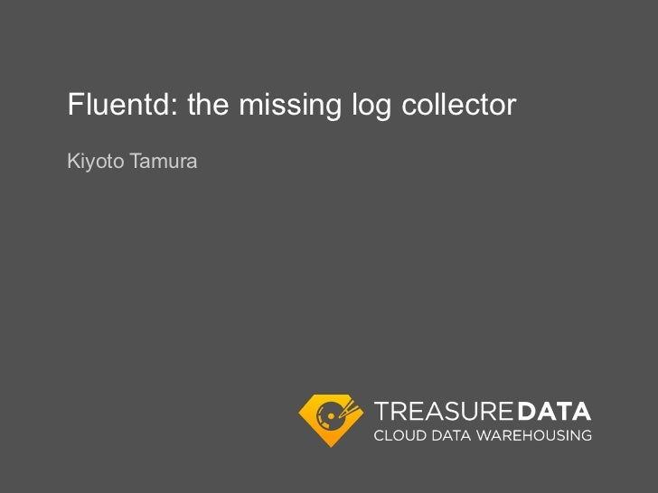 Fluentd: the missing log collectorKiyoto Tamura