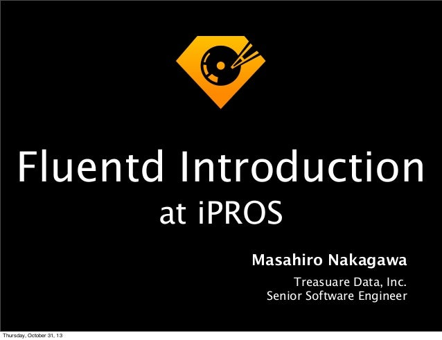Fluentd Introduction at iPROS Masahiro Nakagawa Treasuare Data, Inc. Senior Software Engineer  Thursday, October 31, 13
