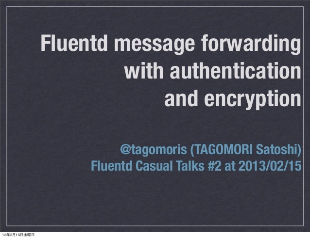 Fluentd message forwarding                       with authentication                           and encryption             ...