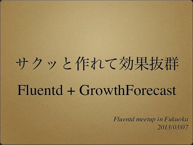 サクッと作れて効果抜群Fluentd + GrowthForecast              Fluentd meetup in Fukuoka                             2013/03/07