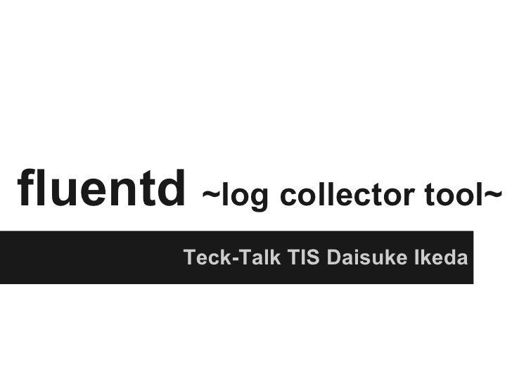 fluentd ~log collector tool~         Teck-Talk TIS Daisuke Ikeda