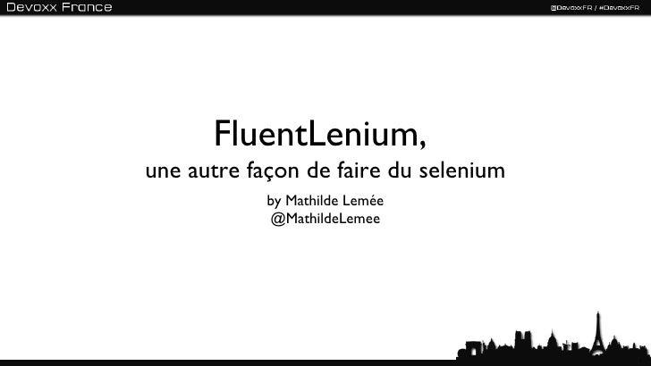FluentLenium,une autre façon de faire du selenium            by Mathilde Lemée            @MathildeLemee                  ...
