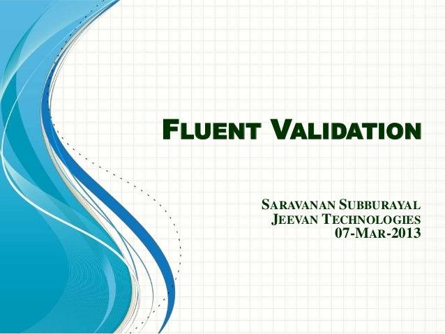 FLUENT VALIDATION      SARAVANAN SUBBURAYAL       JEEVAN TECHNOLOGIES               07-MAR-2013