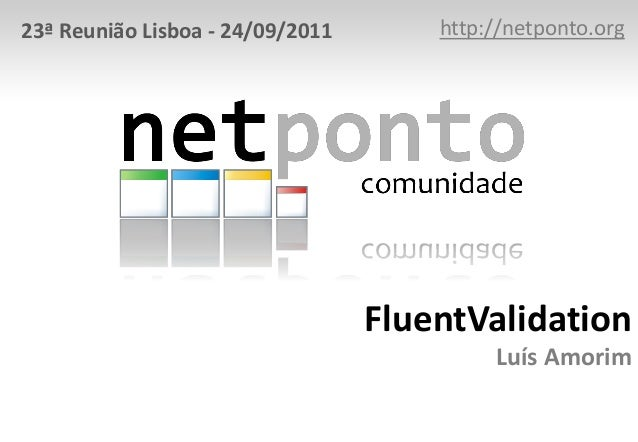 FluentValidation Luís Amorim http://netponto.org23ª Reunião Lisboa - 24/09/2011