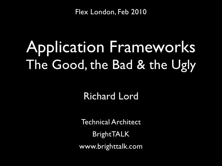Flex London, Feb 2010    Application Frameworks The Good, the Bad & the Ugly            Richard Lord           Technical A...