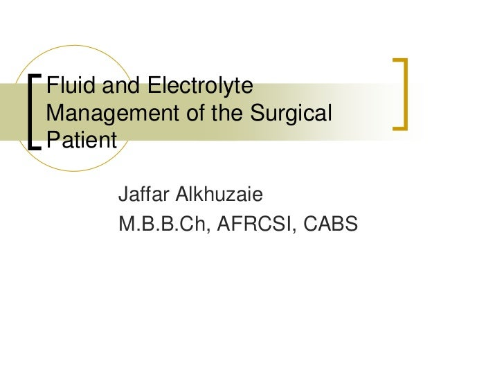 Fluid and Electrolyte Management of the Surgical Patient        Jaffar Alkhuzaie       M.B.B.Ch, AFRCSI, CABS