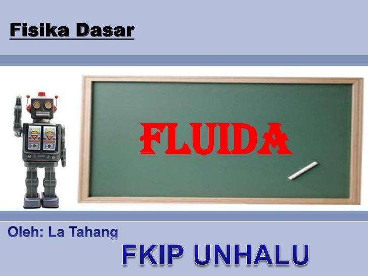 FisikaDasar<br />FLUIDA<br />Oleh: La Tahang<br />FKIP UNHALU<br />