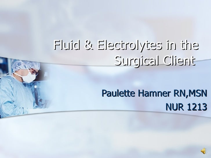 Paulette Hamner RN,MSN NUR 1213 Fluid & Electrolytes in the Surgical Client