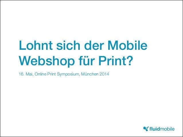 Lohnt sich der Mobile Webshop für Print? 16. Mai, Online Print Symposium, München 2014