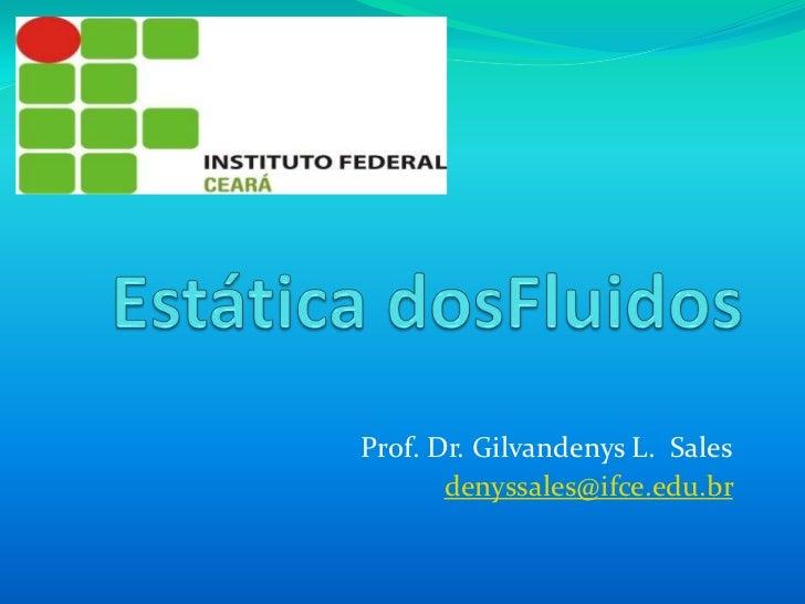 Estática dosFluidos<br />Prof. Dr. Gilvandenys L.  Sales<br />denyssales@ifce.edu.br<br />