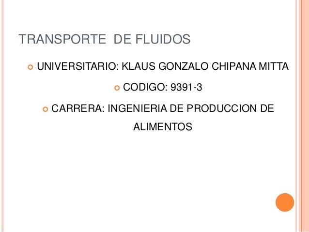 TRANSPORTE DE FLUIDOS  UNIVERSITARIO: KLAUS GONZALO CHIPANA MITTA  CODIGO: 9391-3  CARRERA: INGENIERIA DE PRODUCCION DE...