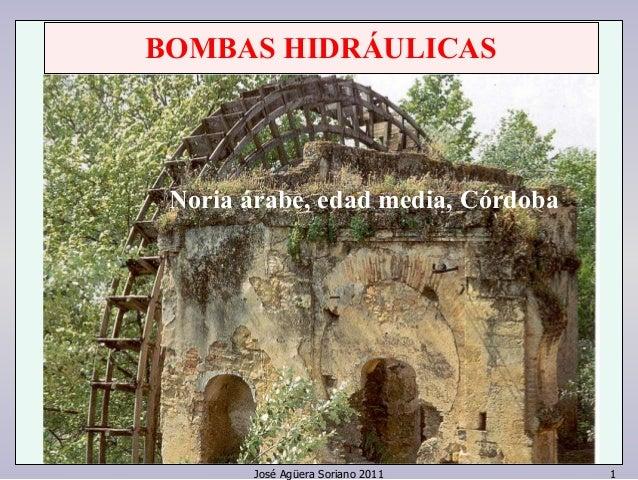 BOMBAS HIDRÁULICAS  Noria árNaobrei,a eádraabde ,m edeaddia m, eCdóiar,d Coóbradoba  José Agüera Soriano 2011 1
