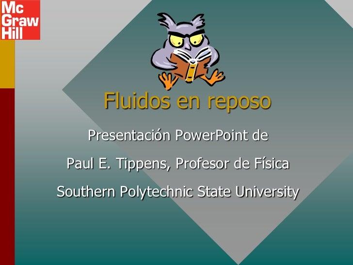 Fluidos en reposo    Presentación PowerPoint de Paul E. Tippens, Profesor de FísicaSouthern Polytechnic State University