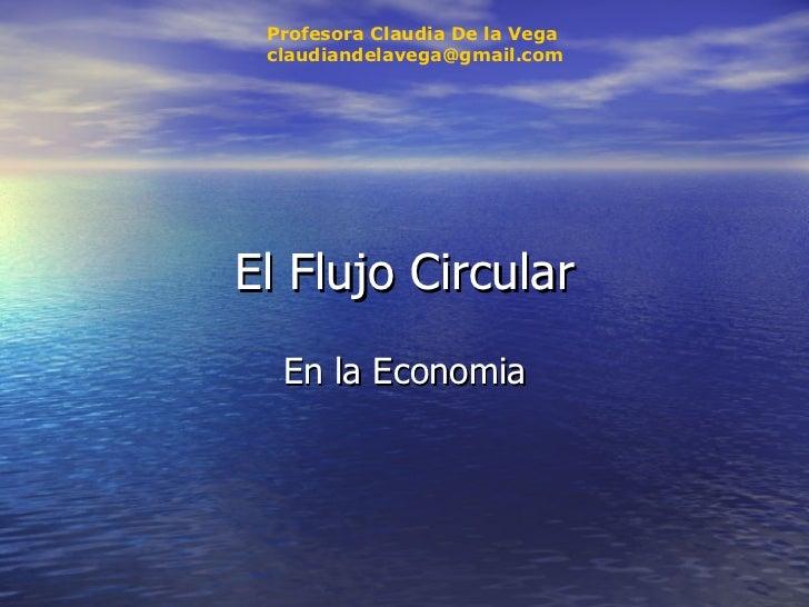 El Flujo Circular En la Economia Profesora Claudia De la Vega [email_address]