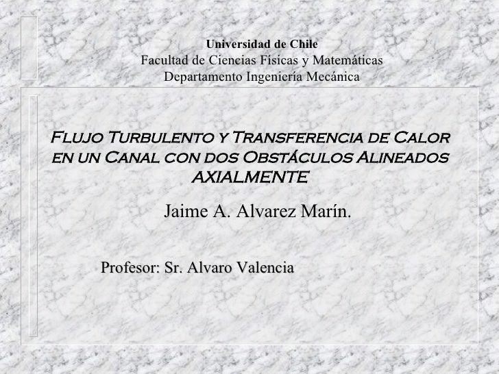 Flujo Turbulento y Transferencia de Calor en un Canal con dos Obstáculos Alineados AXIALMENTE <ul><li>Jaime A. Alvarez Mar...