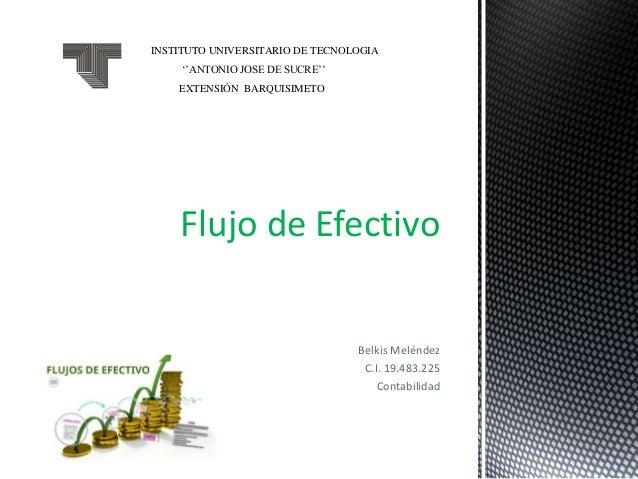 Belkis Meléndez C.I. 19.483.225 Contabilidad Flujo de Efectivo INSTITUTO UNIVERSITARIO DE TECNOLOGIA ''ANTONIO JOSE DE SUC...