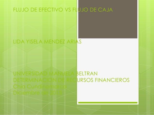FLUJO DE EFECTIVO VS FLUJO DE CAJA  LIDA YISELA MENDEZ ARIAS  UNIVERSIDAD MANUELA BELTRAN DETERMINACION DE RECURSOS FINANC...