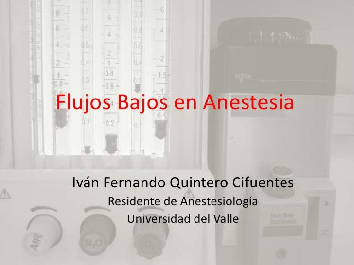 Flujos Bajos en Anestesia<br />Iván Fernando Quintero Cifuentes<br />Residente de Anestesiología<br />Universidad del Vall...
