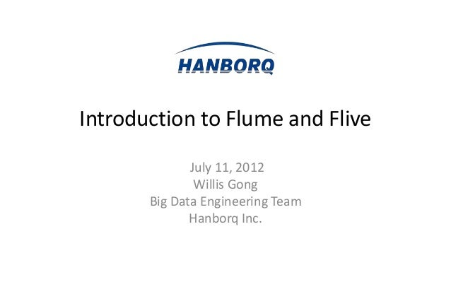 Introduction to Flume and Flive              July 11, 2012               Willis Gong       Big Data Engineering Team      ...
