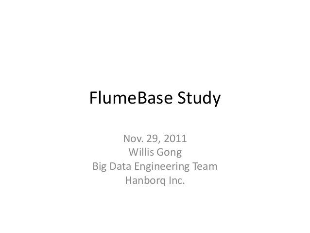 FlumeBase Study      Nov. 29, 2011        Willis GongBig Data Engineering Team       Hanborq Inc.