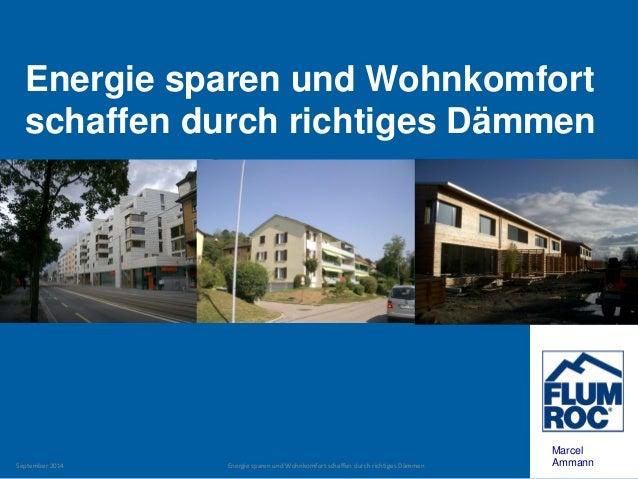 Energie sparen und Wohnkomfort schaffen durch richtiges Dämmen  Marcel Ammann  September 2014  Energie sparen und Wohnkomf...