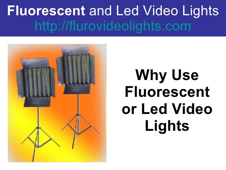Fluorescent  and Led Video Lights http:// flurovideolights.com Why Use Fluorescent or Led Video Lights