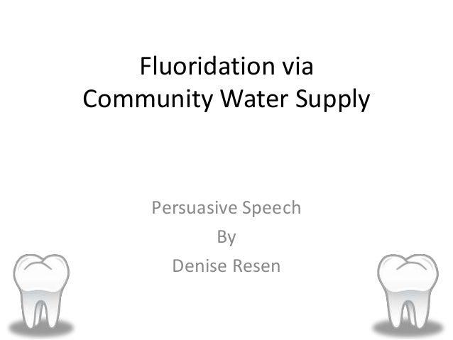 Fluoridation via Community Water Supply Persuasive Speech By Denise Resen