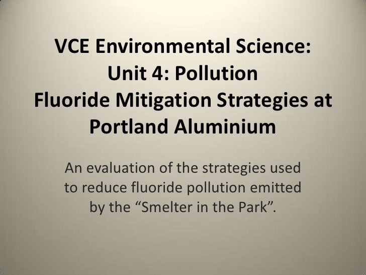 VCE Environmental Science:        Unit 4: PollutionFluoride Mitigation Strategies at      Portland Aluminium   An evaluati...