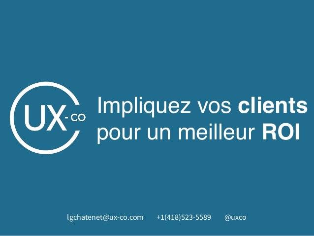 Impliquez vos clients pour un meilleur ROI lgchatenet@ux-co.com +1(418)523-5589 @uxco