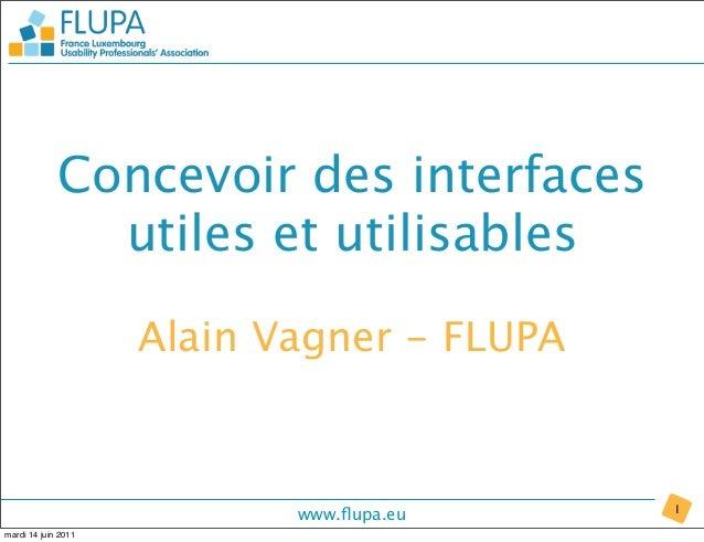 www.flupa.eu Concevoir des interfaces utiles et utilisables 1 Alain Vagner - FLUPA mardi 14 juin 2011