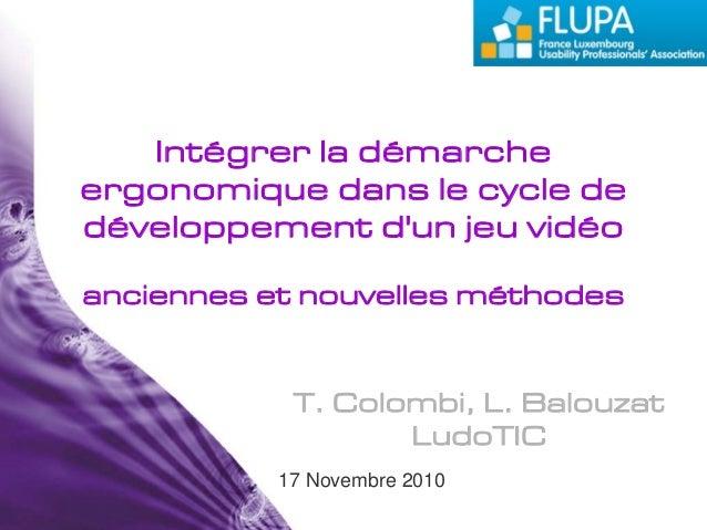 T. Colombi, L. Balouzat LudoTIC 17 Novembre 2010 Intégrer la démarche ergonomique dans le cycle de développement d'un jeu ...