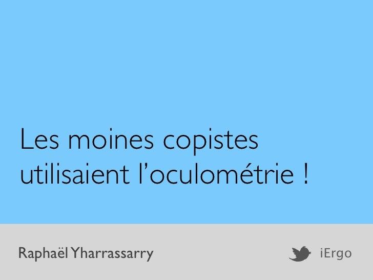 Les moines copistesutilisaient l'oculométrie !Raphaël Yharrassarry          iErgo