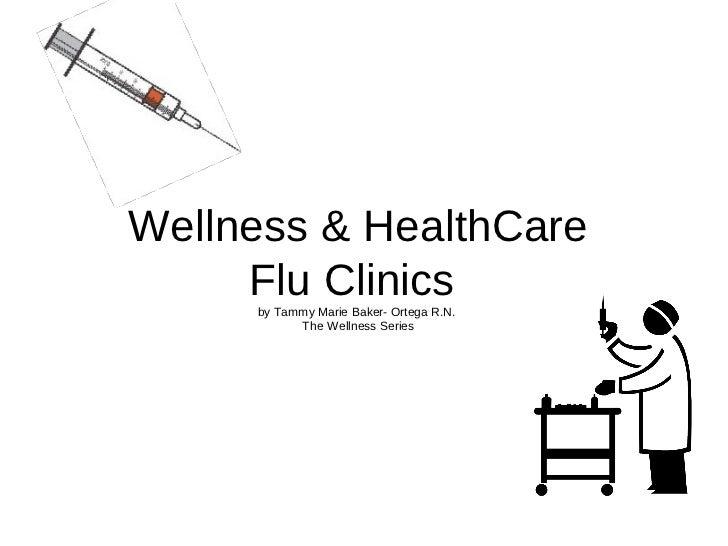 Wellness & HealthCare     Flu Clinics     by Tammy Marie Baker- Ortega R.N.           The Wellness Series