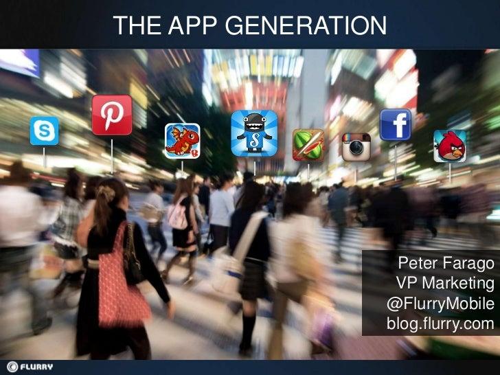 THE APP GENERATION                  Peter Farago                  VP Marketing                 @FlurryMobile              ...