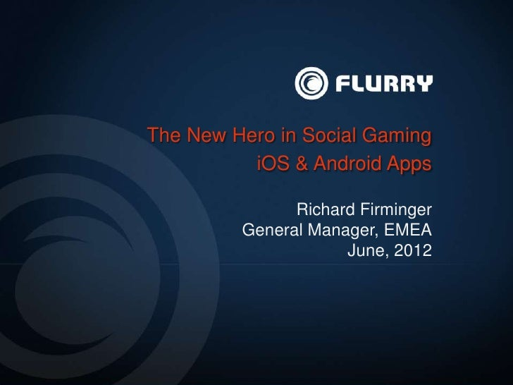 The New Hero in Social Gaming          iOS & Android Apps               Richard Firminger         General Manager, EMEA   ...