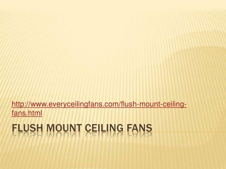 Flush Mount Ceiling Fans<br />http://www.everyceilingfans.com/flush-mount-ceiling-fans.html<br />