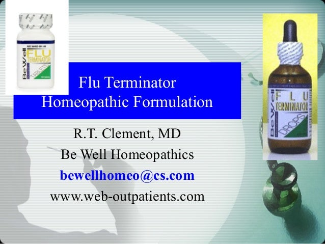 Flu Terminator Homeopathic Formulation R.T. Clement, MD Be Well Homeopathics bewellhomeo@cs.com www.web-outpatients.com