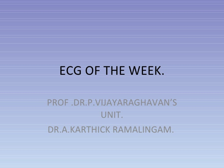 ECG OF THE WEEK. PROF .DR.P.VIJAYARAGHAVAN'S UNIT. DR.A.KARTHICK RAMALINGAM.