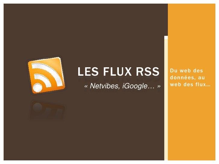 Du web des données, au web des flux…<br />Les flux RSS<br />«Netvibes, iGoogle…»<br />