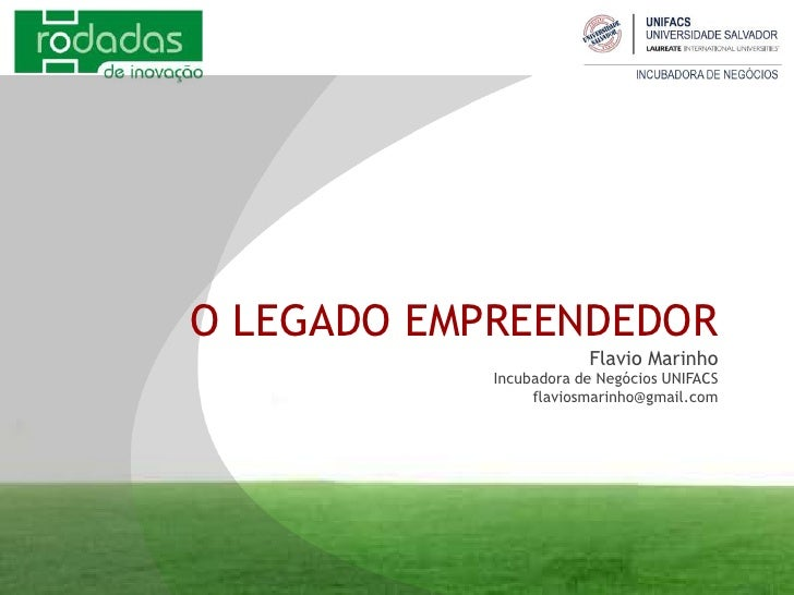 O LEGADO EMPREENDEDORFlavio MarinhoIncubadora de Negócios UNIFACSflaviosmarinho@gmail.com<br />