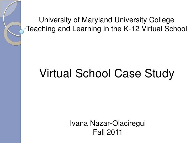 University of Maryland University CollegeTeaching and Learning in the K-12 Virtual School   Virtual School Case Study     ...