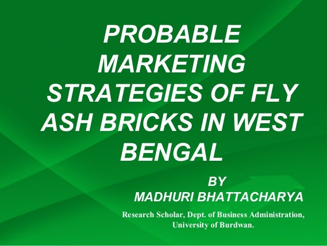 PROBABLE    MARKETINGSTRATEGIES OF FLYASH BRICKS IN WEST     BENGAL                 BY        MADHURI BHATTACHARYA     Res...