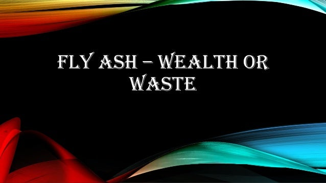 Fly ash wealth or waste