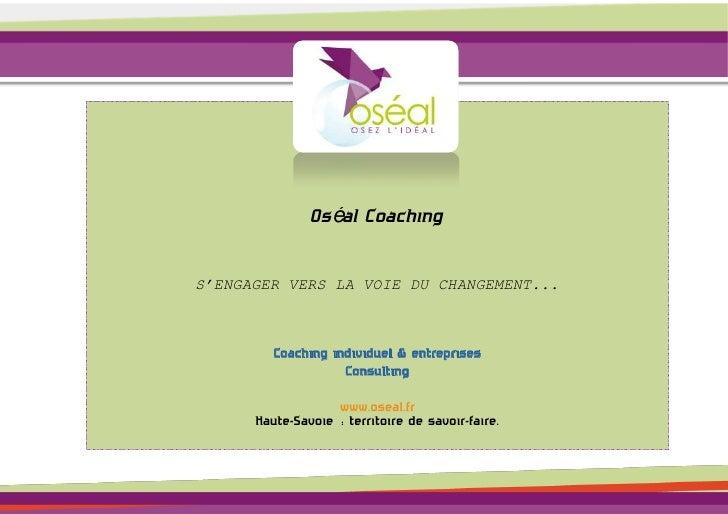 Oséal CoachingS'ENGAGER VERS LA VOIE DU CHANGEMENT...         Coaching individuel & entreprises                    Consult...