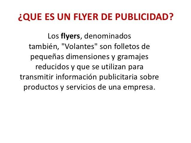 """¿QUE ES UN FLYER DE PUBLICIDAD?        Los flyers, denominados   también, """"Volantes"""" son folletos de    pequeñas dimension..."""